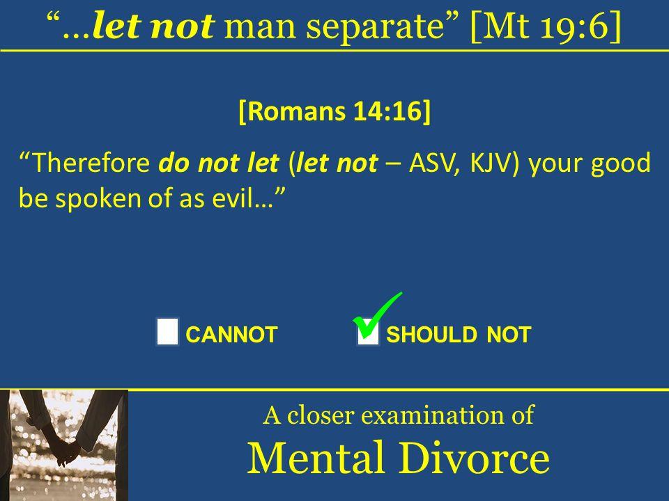 Mental Divorce …let not man separate [Mt 19:6] [Romans 14:16]